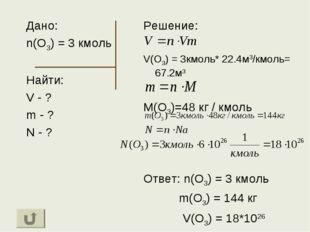 Дано: n(O3) = 3 кмоль Найти: V - ? m - ? N - ? Решение: V(O3) = 3кмоль* 22.4м
