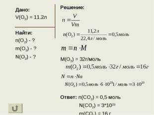 Дано: V(O2) = 11.2л Найти: n(O2) - ? m(O2) - ? N(O2) - ? Решение: M(O2) = 32г
