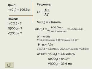 Дано: m(Cl2) = 106.5мг Найти: n(CO2) - ? N(CO2) - ? V(CO2) - ? Решение: M(Cl2