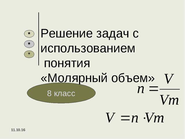 * Решение задач с использованием понятия «Молярный объем» 8 класс * * *