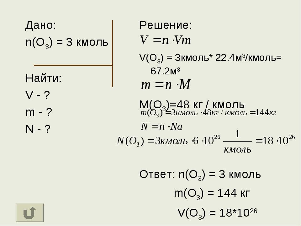 Дано: n(O3) = 3 кмоль Найти: V - ? m - ? N - ? Решение: V(O3) = 3кмоль* 22.4м...