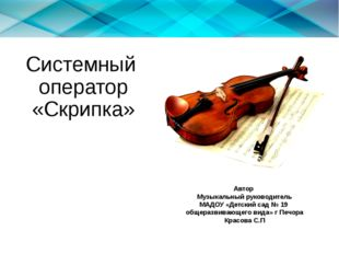 Системный оператор «Скрипка» Автор Музыкальный руководитель МАДОУ «Детский са