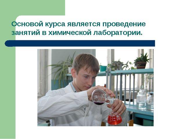 Основой курса является проведение занятий в химической лаборатории.