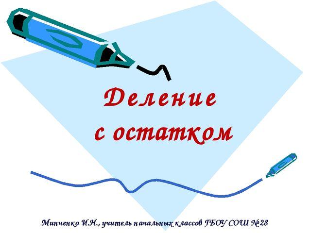 Д е л е н и е с остатком Минченко И.Н., учитель начальных классов ГБОУ СОШ № 28