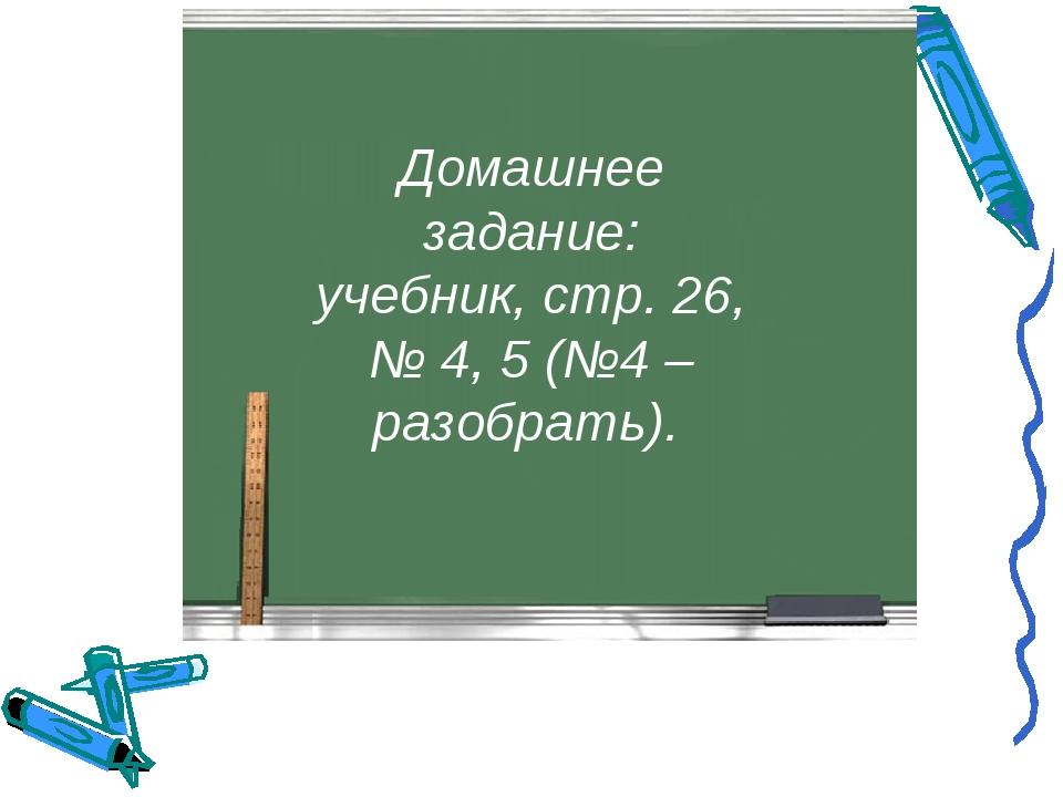 Домашнее задание: учебник, стр. 26, № 4, 5 (№4 – разобрать).