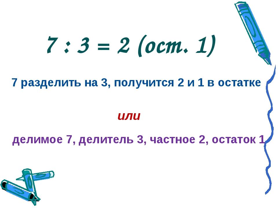 7 : 3 = 2 (ост. 1) 7 разделить на 3, получится 2 и 1 в остатке или делимое 7,...