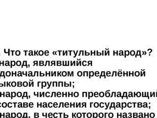 10. Что такое «титульный народ»? а) народ, являвшийся родоначальником определ