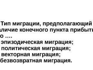 2. Тип миграции, предполагающий наличие конечного пункта прибытия, это …. а)