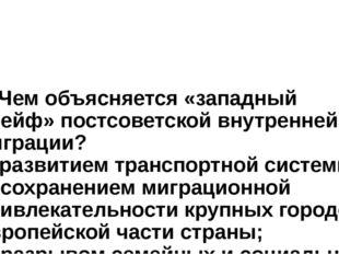 7. Чем объясняется «западный дрейф» постсоветской внутренней миграции? а) раз