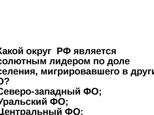6. Какой округ РФ является абсолютным лидером по доле населения, мигрировавше...