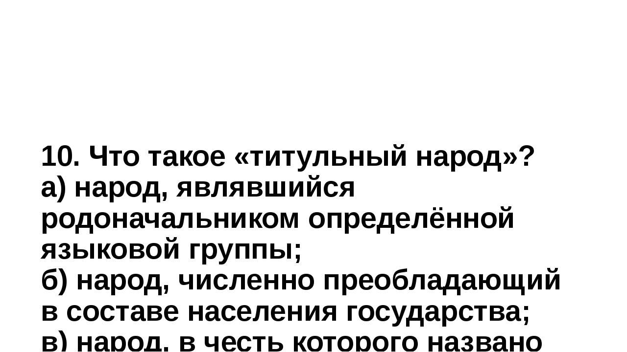 10. Что такое «титульный народ»? а) народ, являвшийся родоначальником определ...