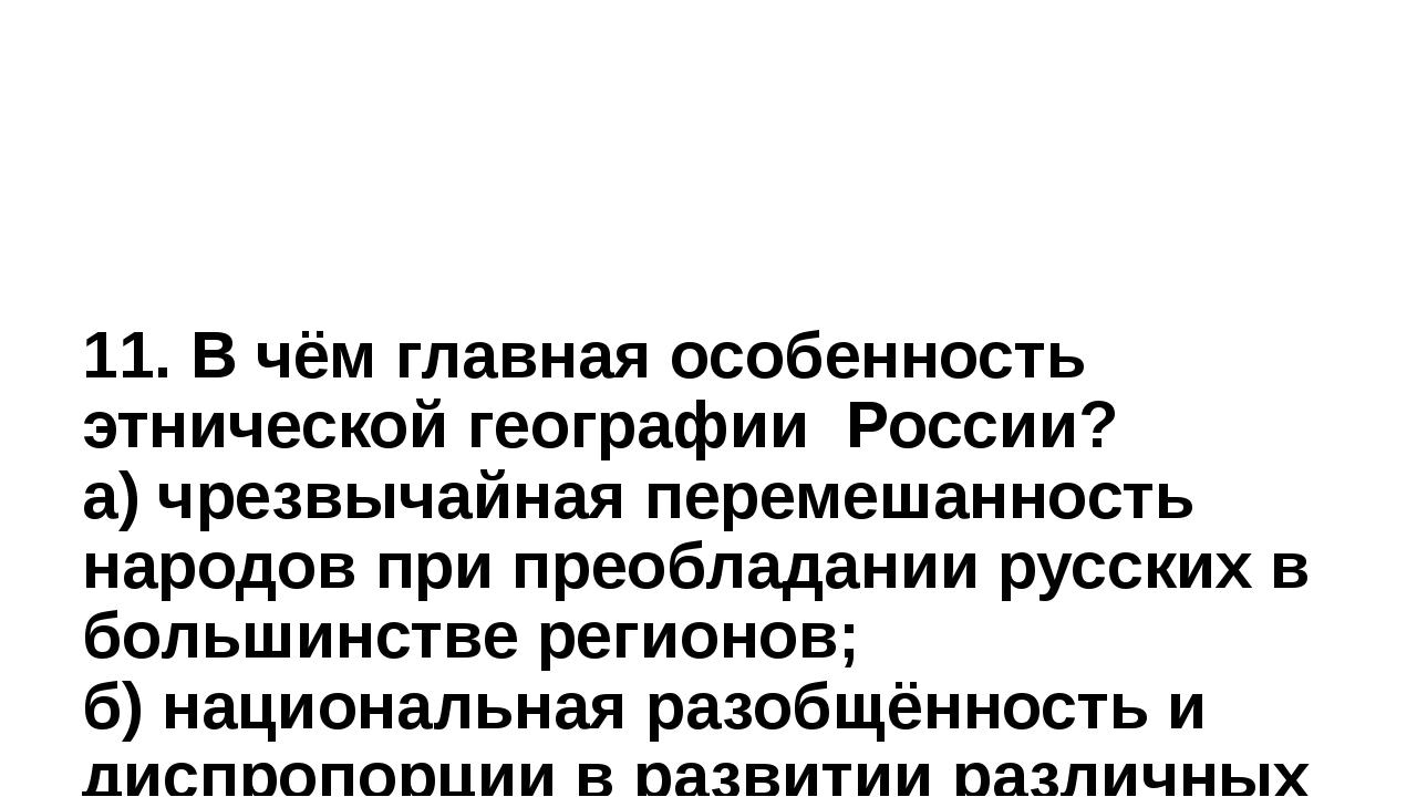 11. В чём главная особенность этнической географии России? а) чрезвычайная пе...