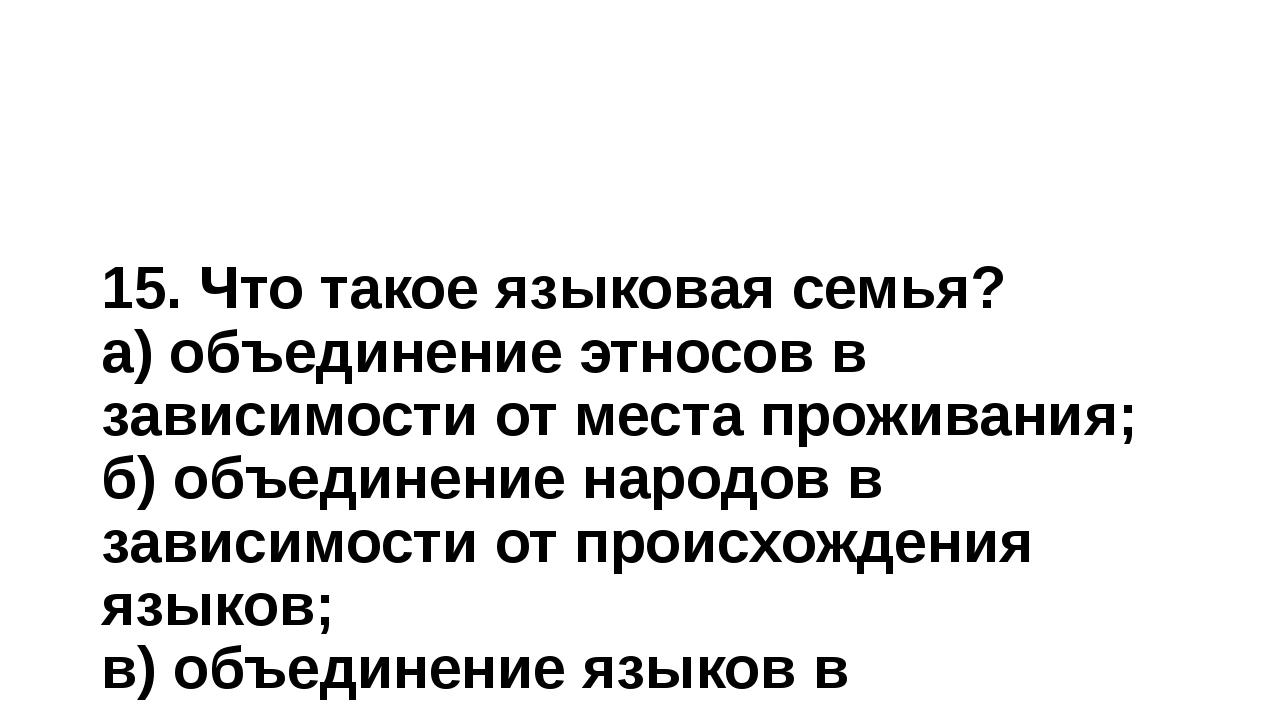 15. Что такое языковая семья? а) объединение этносов в зависимости от места п...