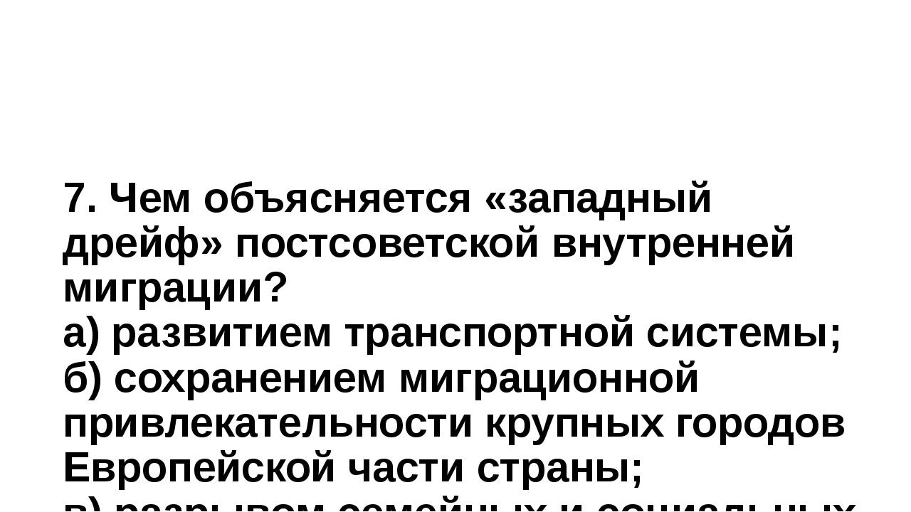 7. Чем объясняется «западный дрейф» постсоветской внутренней миграции? а) раз...