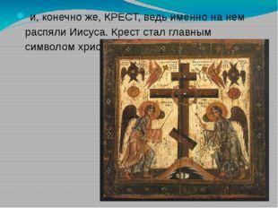 и, конечно же, КРЕСТ, ведь именно на нем распяли Иисуса. Крест стал главным