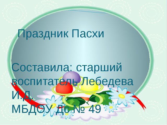 Праздник Пасхи Составила: старший воспитатель Лебедева И.Д. МБДОУ Дс № 49