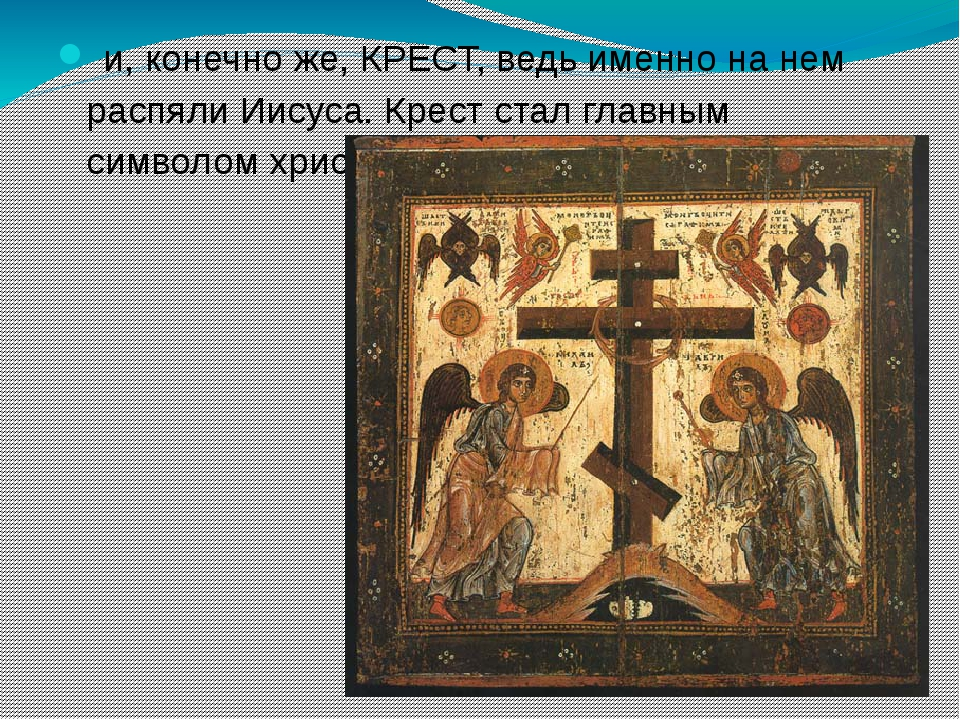 и, конечно же, КРЕСТ, ведь именно на нем распяли Иисуса. Крест стал главным...