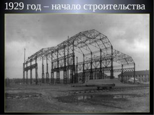 1929 год – начало строительства