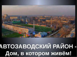 АВТОЗАВОДСКИЙ РАЙОН - Дом, в котором живём!