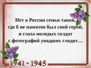 Нет в России семьи такой, где б не памятен был свой герой, и глаза молодых со