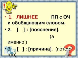 1. ЛИШНЕЕ ПП с ОЧ и обобщающим словом. 2. [ ] : [пояснение]. (а именно ) 3.