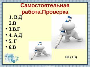 Самостоятельная работа.Проверка 1. В,Д 2.В 3.В,Г 4. А,Д 5. Г 6.В 6б (+3)