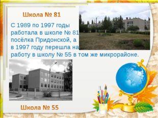 С 1989 по 1997 годы работала в школе № 81 посёлка Придонской, а в 1997 году п