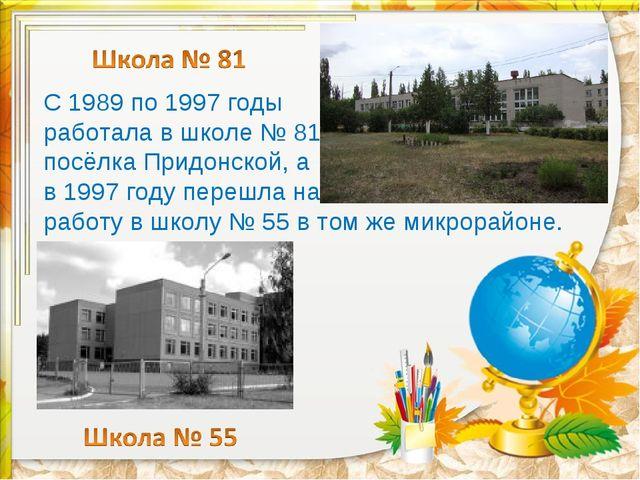 С 1989 по 1997 годы работала в школе № 81 посёлка Придонской, а в 1997 году п...