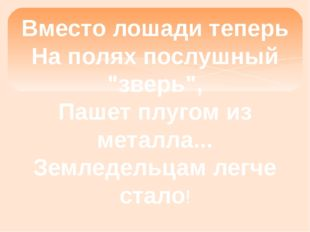"""Вместо лошади теперь На полях послушный """"зверь"""", Пашет плугом из металла... З"""