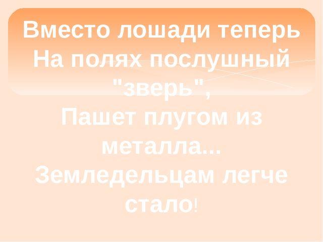 """Вместо лошади теперь На полях послушный """"зверь"""", Пашет плугом из металла... З..."""
