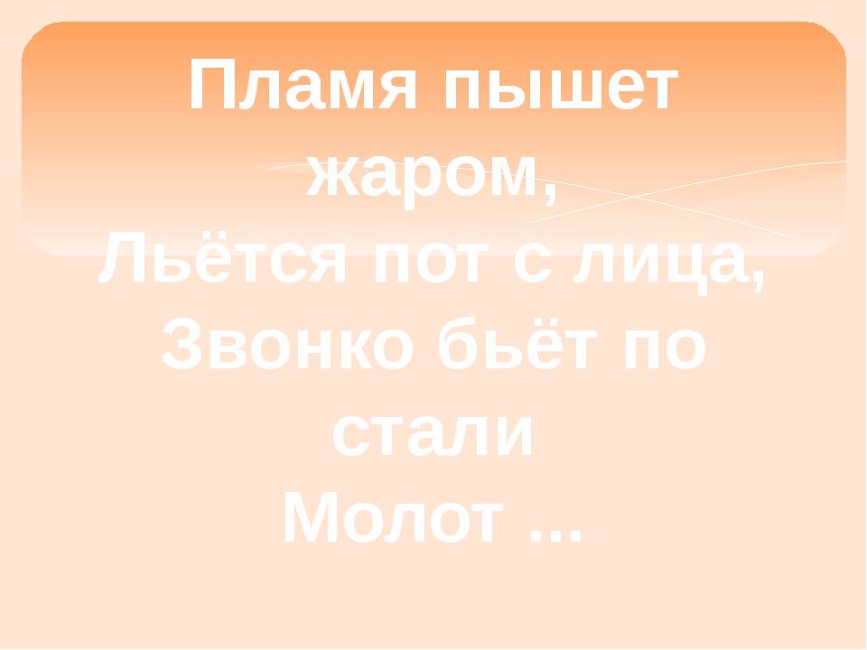 Пламя пышет жаром, Льётся пот с лица, Звонко бьёт по стали Молот ...