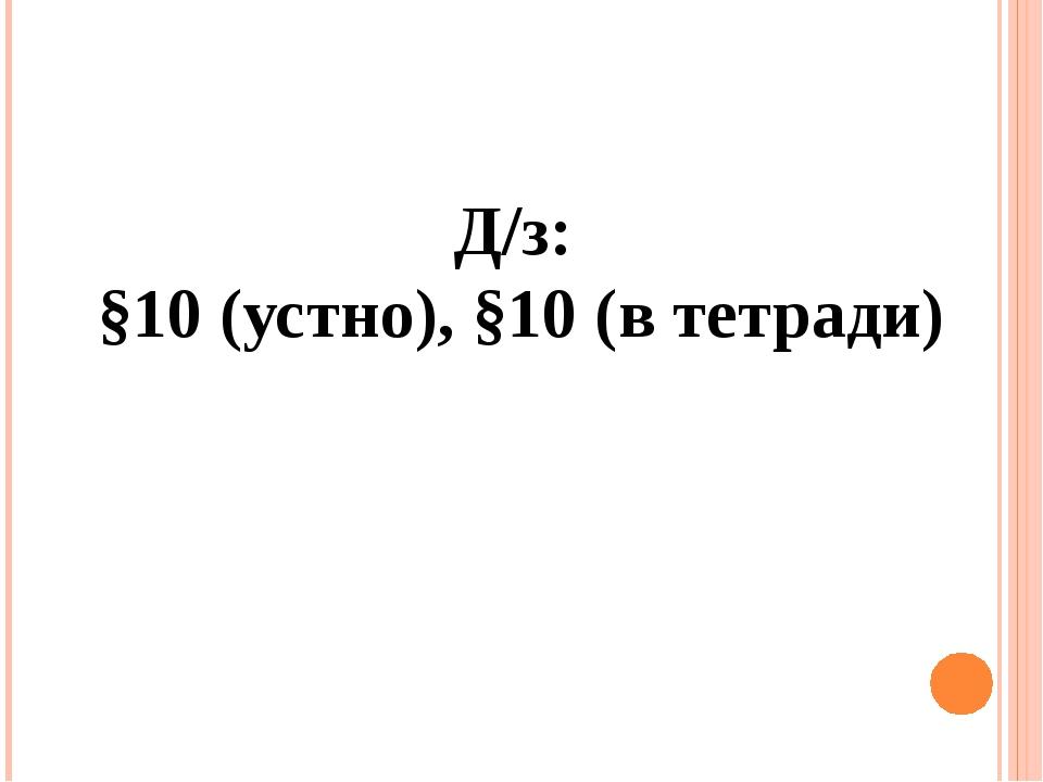 Д/з: §10 (устно), §10 (в тетради)