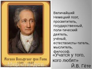 «Учатся у того, кого любят» Й.В. Гёте Величайший Немецкий поэт, просветитель,