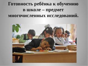Готовность ребёнка к обучению в школе – предмет многочисленных исследований.