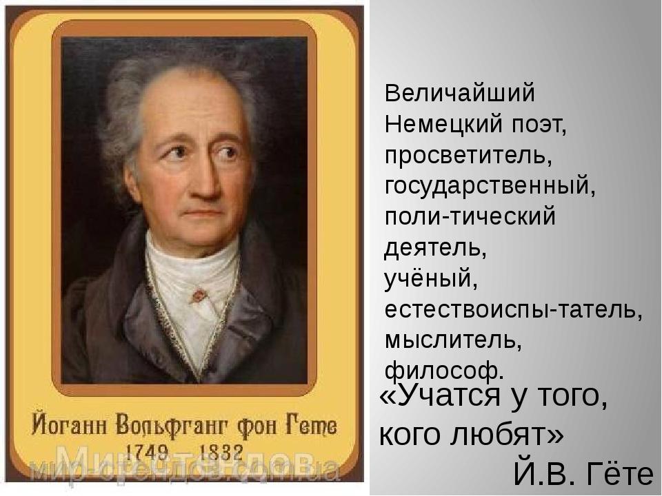 «Учатся у того, кого любят» Й.В. Гёте Величайший Немецкий поэт, просветитель,...