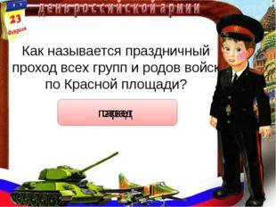 Как называется праздничный проход всех групп и родов войск по Красной площади