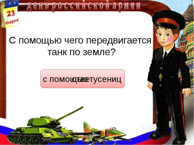 С помощью чего передвигается танк по земле? ответ с помощью гусениц