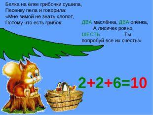 2+2+6=10 Белка на ёлке грибочки сушила, Песенку пела и говорила: «Мне зимой н