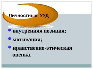 внутренняя позиция; мотивация; нравственно-этическая оценка. Личностные УУД Л