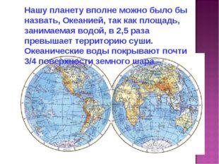 Нашу планету вполне можно было бы назвать, Океанией, так как площадь, занимае