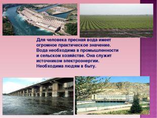 Для человека пресная вода имеет огромное практическое значение. Вода необходи