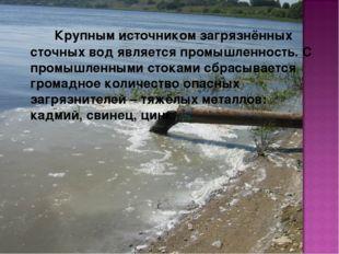 Крупным источником загрязнённых сточных вод является промышленность. С пром