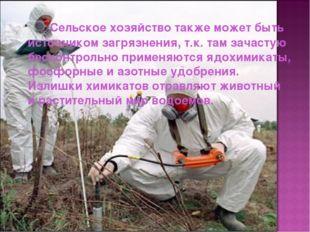 Сельское хозяйство также может быть источником загрязнения, т.к. там зачаст