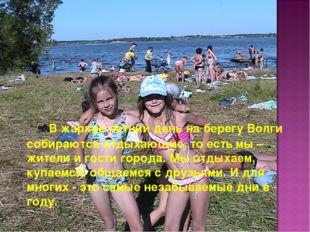 В жаркие летний день на берегу Волги собираются отдыхающие, то есть мы – жи