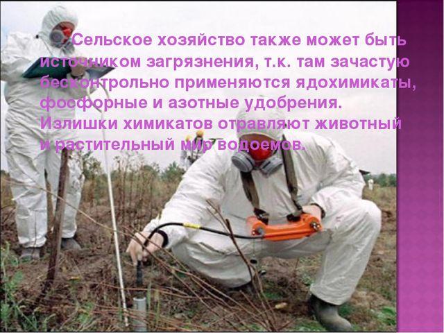Сельское хозяйство также может быть источником загрязнения, т.к. там зачаст...