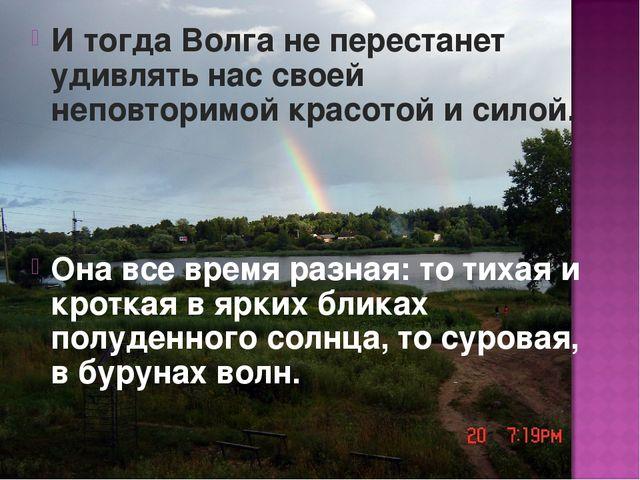 И тогда Волга не перестанет удивлять нас своей неповторимой красотой и силой....