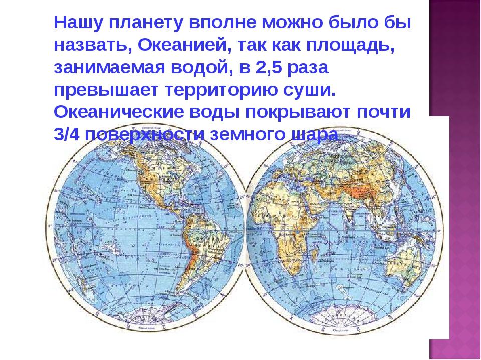 Нашу планету вполне можно было бы назвать, Океанией, так как площадь, занимае...