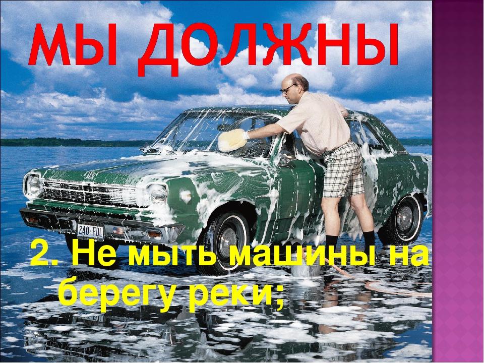 2. Не мыть машины на берегу реки;