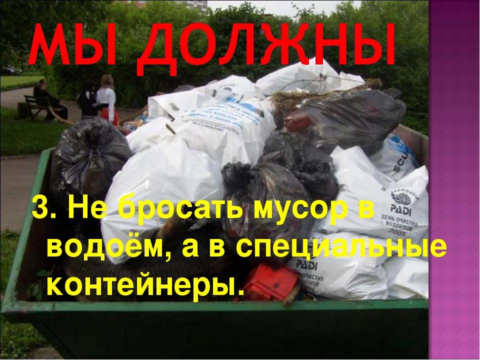 3. Не бросать мусор в водоём, а в специальные контейнеры.