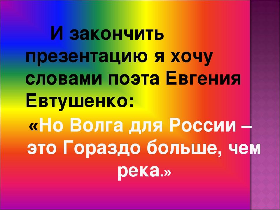 И закончить презентацию я хочу словами поэта Евгения Евтушенко: «Но Волга...